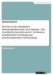 Die Frau in der männlichen Bedeutungsökonomie: Luce Irigarays 'Das Geschlecht, das nicht eins ist' im Kontext feministischer Forschung und psychoanalytischer Untersuchung