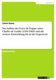 Der Aufbau der Force de Frappe unter Charles de Gaulle (1959-1969) und die weitere Entwicklung bis in die Gegenwart