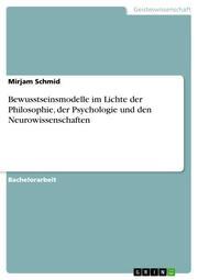 Bewusstseinsmodelle im Lichte der Philosophie, der Psychologie und den Neurowissenschaften