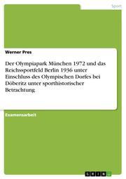 Der Olympiapark München 1972 und das Reichssportfeld Berlin 1936 unter Einschluss des Olympischen Dorfes bei Döberitz unter sporthistorischer Betrachtung
