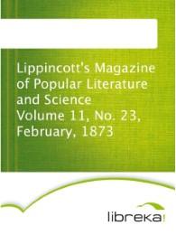 Lippincott's Magazine of Popular Literature and Science Volume 11, No. 23, February, 1873