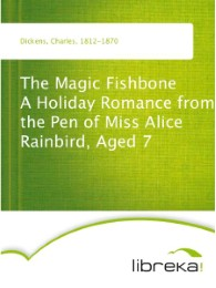 The Magic Fishbone A Holiday Romance from the Pen of Miss Alice Rainbird, Aged 7