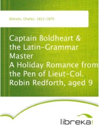 Captain Boldheart & the Latin-Grammar Master A Holiday Romance from the Pen of Lieut-Col. Robin Redforth, aged 9