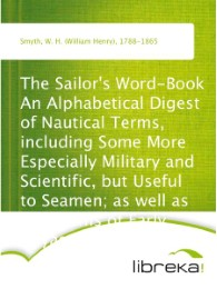 The Sailor's Word-Book An Alphabetical Digest of Nautical Terms, including Some More Especially Military and Scientific, but Useful to Seamen; as well as Archaisms of Early Voyagers, etc.