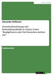 Fremdwahrnehmung und Kolonialismuskritik in Günter Grass' 'Kopfgeburten oder Die Deutschen sterben aus'