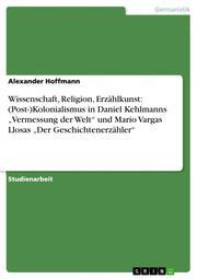 Wissenschaft, Religion, Erzählkunst: (Post-)Kolonialismus in Daniel Kehlmanns 'Vermessung der Welt' und Mario Vargas Llosas 'Der Geschichtenerzähler'