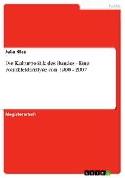 Die Kulturpolitik des Bundes - Eine Politikfeldanalyse von 1990 - 2007