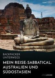 Backpacker unterwegs: Mein Reise-Sabbatical.Australien und Südostasien