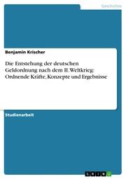 Die Entstehung der deutschen Geldordnung nach dem II. Weltkrieg: Ordnende Kräfte, Konzepte und Ergebnisse