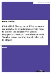 Clinical Risk Management: What measures are available to hospital managers in order to control the frequency of clinical negligence claims and their ultimate cost? To what extent can they transfer that risk to others?