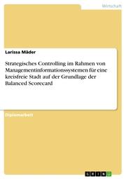 Strategisches Controlling im Rahmen von Managementinformationssystemen für eine kreisfreie Stadt auf der Grundlage der Balanced Scorecard