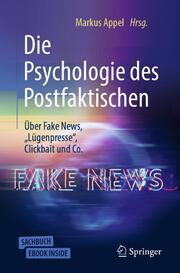 Die Psychologie des Postfaktischen: Über Fake News,'Lügenpresse', Clickbait & Co.