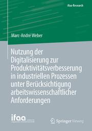 Nutzung der Digitalisierung zur Produktivitätsverbesserung in industriellen Prozessen unter Berücksichtigung arbeitswissenschaftlicher Anforderungen