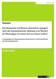 Ein Humanist auf Reisen. Inwiefern spiegelt sich die humanistische Haltung von Michel de Montaigne in seiner Art zu reisen wider?