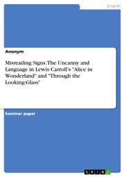 Misreading Signs. The Uncanny and Language in Lewis Carroll's 'Alice in Wonderland' and 'Through the Looking-Glass'