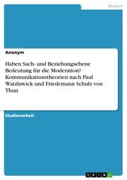 Haben Sach- und Beziehungsebene Bedeutung für die Moderation? Kommunikationstheorien nach Paul Watzlawick und Friedemann Schulz von Thun