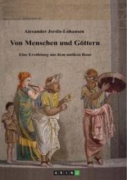 Von Menschen und Göttern. Eine Erzählung aus dem antiken Rom