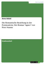 Die Romantische Beziehung in der Postmoderne. Der Roman 'Agnes' von Peter Stamm