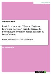 Inwiefern kann der 'Chinese Pakistan Economic Corridor' dazu beitragen, die Beziehungen zwischen beiden Ländern zu beeinflussen?