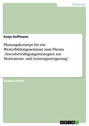 Planungskonzept für ein Weiterbildungsseminar zum Thema 'Stressbewältigungsstrategien zur Motivations- und Leistungssteigerung'