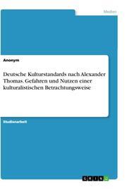 Deutsche Kulturstandards nach Alexander Thomas. Gefahren und Nutzen einer kulturalistischen Betrachtungsweise