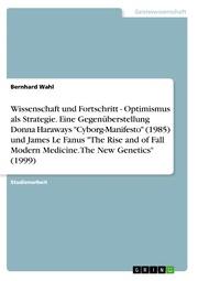Wissenschaft und Fortschritt - Optimismus als Strategie. Eine Gegenüberstellung Donna Haraways 'Cyborg-Manifesto' (1985) und James Le Fanus 'The Rise and of Fall Modern Medicine. The New Genetics' (1999)