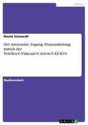 Der intraossäre Zugang. Praxisanleitung mittels der Teleflex-Vidacare-Arrow-EZ-IO