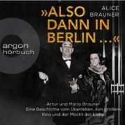 Also dann in Berlin ... - Artur und Maria Brauner - Eine Geschichte vom Überleben, von großem Kino und der Macht der Liebe (Ungekürzt)