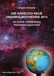 Neuauflage: Die gänzlich neue Universumstheorie 2014 als erstes vollständiges Welterklärungsmodell