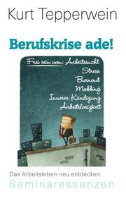 Berufskrise ade! - Frei sein von Arbeitssucht, Stress, Burnout, Mobbing, Innerer Kündigung und Arbeitslosigkeit