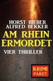 Am Rhein ermordet: Vier Thriller - Krimi Paket