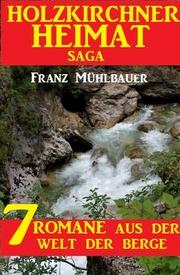 Holzkirchner Heimat Saga: 7 Romane aus der Welt der Berge