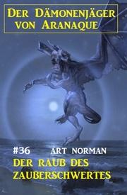 Der Dämonenjäger von Aranaque 36: Der Raub des Zauberschwertes