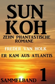 Er kam aus Atlantis: Sun Koh Sammelband 1 - Zehn phantastische Romane