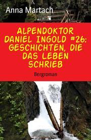 Alpendoktor Daniel Ingold 26: Geschichten, die das Leben schrieb