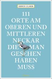 111 Orte am oberen und mittleren Neckar, die man gesehen haben muss