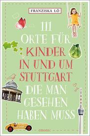 111 Orte für Kinder in und um Stuttgart, die man gesehen haben muss - Cover