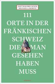 111 Orte in der Fränkischen Schweiz, die man gesehen haben muss