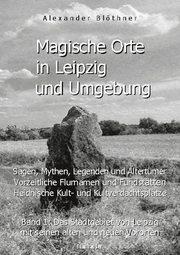 Magische Orte in Leipzig und Umgebung: Sagen, Mythen, Legenden und Altertümer, vorzeitliche Flurnamen und Fundstätten, heidnische Kult- und Kultverdachtsplätze 1