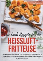 Low Carb Rezepte für die Heißluftfritteuse - Das Kochbuch für Mittagessen Abendessen Desserts