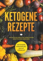Ketogene Rezepte - Das Keto Kochbuch mit himmlischen Rezepten zum Abnehmen - Ketogene Ernährung leicht gemacht