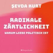 Radikale Zärtlichkeit - Warum Liebe politisch ist (ungekürzt)