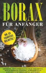 Borax für Anfänger: Bor, ein verbotenes Heilmittel? - Arthrose, Osteoporose und Pilze bekämpfen, Sexualhormone steigern, Schwermetalle ausleiten und Zirbeldrüse aktivieren