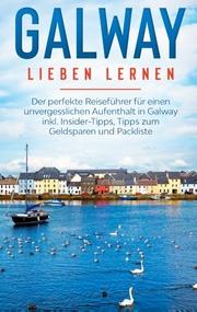 Galway lieben lernen: Der perfekte Reiseführer für einen unvergesslichen Aufenthalt in Galway inkl. Insider-Tipps, Tipps zum Geldsparen und Packliste