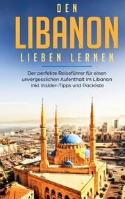 Den Libanon lieben lernen: Der perfekte Reiseführer für einen unvergesslichen Aufenthalt im Libanon inkl. Insider-Tipps und Packliste