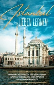 Istanbul lieben lernen: Der perfekte Reiseführer für einen unvergesslichen Aufenthalt in Istanbul inkl. Insider-Tipps, Tipps zum Geldsparen und Packliste