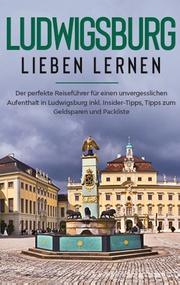 Ludwigsburg lieben lernen: Der perfekte Reiseführer für einen unvergesslichen Aufenthalt in Ludwigsburg inkl. Insider-Tipps, Tipps zum Geldsparen und Packliste