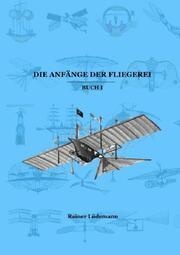 Die Anfänge der Fliegerei Buch I (Zusammenfassung der Teile 1-3 der Kleinen illustrierten Schriftenreihe zur Geschichte der Luftfahrt)