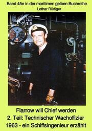 Flarrow will Chief werden - 2. Teil: Technischer Wachoffizier 1963 - ein Schiffsingenieur erzählt - Band 45e in der maritimen gelben Buchreihe bei Jürgen Ruszkowski