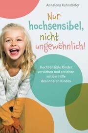 Nur hochsensibel, nicht ungewöhnlich! Hochsensible Kinder verstehen und erziehen mit der Hilfe des inneren Kindes